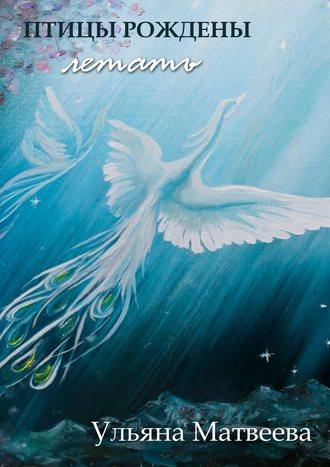 Ульяна Матвеева, Птицы рождены летать