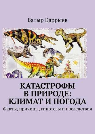 Батыр Каррыев, Катастрофы вприроде: климат ипогода. Факты, причины, гипотезы ипоследствия