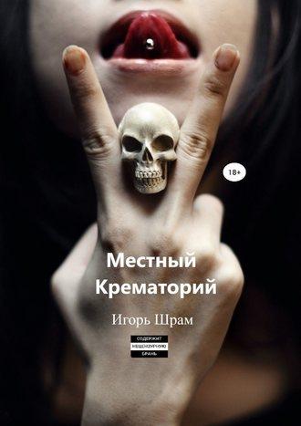 Игорь Шрам, Местный Крематорий…