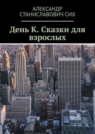Александр Сих, День К. Сказки для взрослых