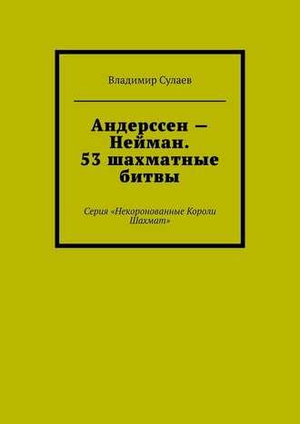 Владимир Сулаев, Андерссен– Нейман. 53шахматные битвы. Серия «Некоронованные Короли Шахмат»