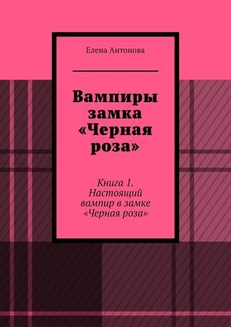 Елена Антонова, Вампиры замка «Черная роза». Книга1. Настоящий вампир в замке «Черная роза»