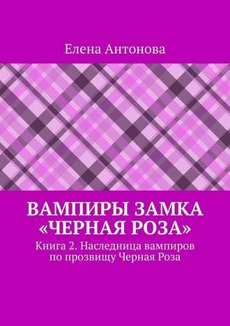 Елена Антонова, Вампиры замка «Черная роза». Книга2. Наследница вампиров по прозвищу Черная Роза