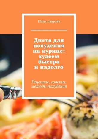 Юлия Лаврова, Диета для похудения накурице: худеем быстро инадолго. Рецепты, советы, методы похудения