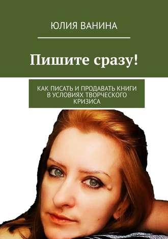 Юлия Ванина, Пишите сразу! Как писать ипродавать книги вусловиях творческого кризиса