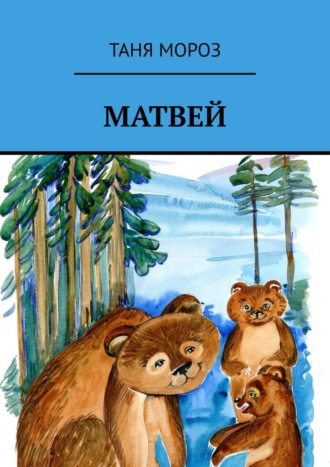 Таня Мороз, Матвей. Правдивые сказочные истории, потому что взаправду случились, а Фоме неверующему за сказку покажутся!
