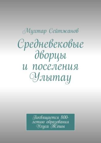 Мухтар Сейтжанов, Средневековые дворцы ипоселения Улытау. Посвящается 800-летию образования Улуса Жошы