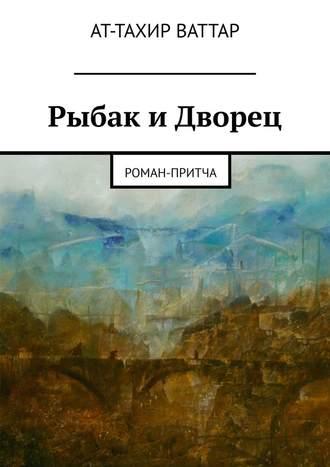 Ат-Тахир Ваттар, Рыбак иДворец. Роман-притча