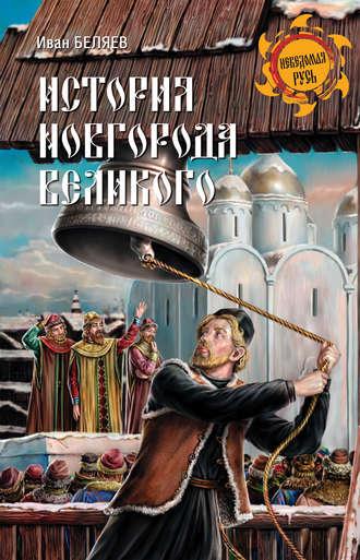 Иван Беляев, История Новгорода Великого. От древнейших времен до падения