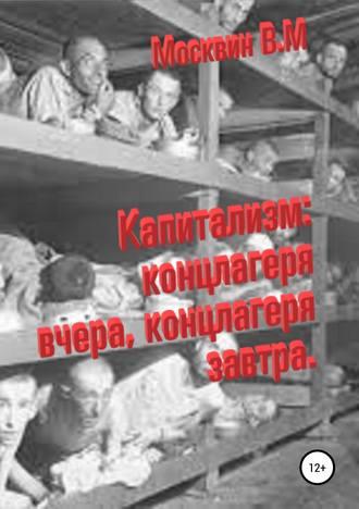 Виктор Москвин, Капитализм: концлагеря вчера, концлагеря завтра