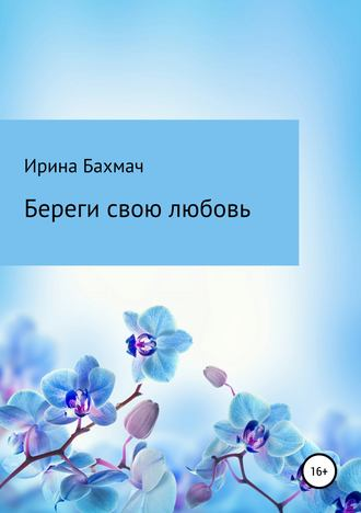 Ирина Бахмач, Береги свою любовь