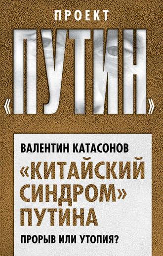 Валентин Катасонов, «Китайский синдром» Путина. Прорыв или утопия