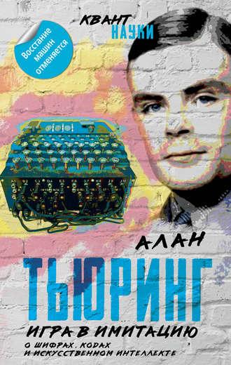 Алан Тьюринг, Джон фон Нейман, Игра в имитацию. О шифрах, кодах и искусственном интеллекте