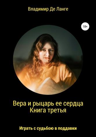 Владимир Де Ланге, Вера и рыцарь ее сердца. Книга третья. Играть с судьбою в поддавки