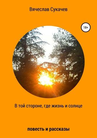 Вячеслав Сукачев, В той стороне, где жизнь и солнце