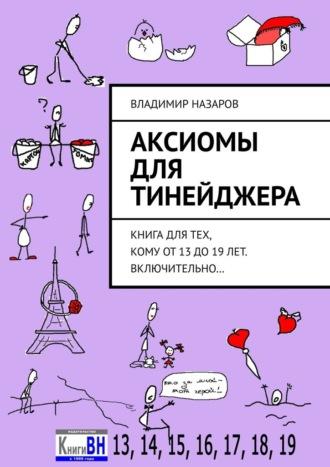 Владимир Назаров, Аксиомы для тинейджера. Книга длятех, кому от13 до19лет. Включительно…
