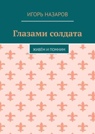Игорь Назаров, Глазами солдата. Живём и помним