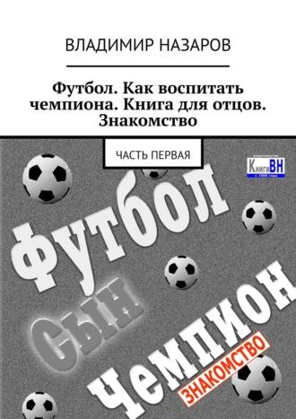 Владимир Назаров, Футбол. Как воспитать чемпиона. Книга для отцов. Знакомство. Часть первая
