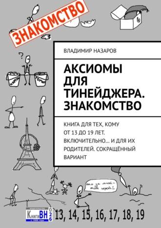 Владимир Назаров, Аксиомы для тинейджера. Знакомство. Книга длятех, кому от13до19лет. Включительно… Идля их родителей…
