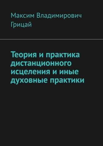 Максим Грицай, Теория ипрактика дистанционного исцеления ииные духовные практики