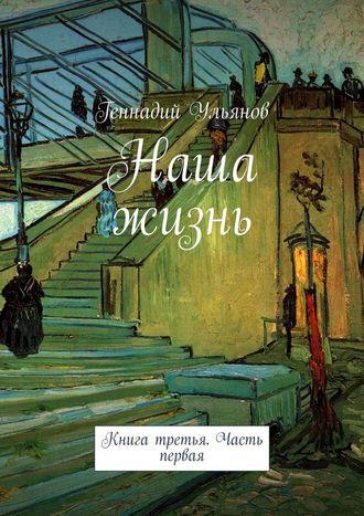Геннадий Ульянов, Наша жизнь. Книга третья. Часть первая