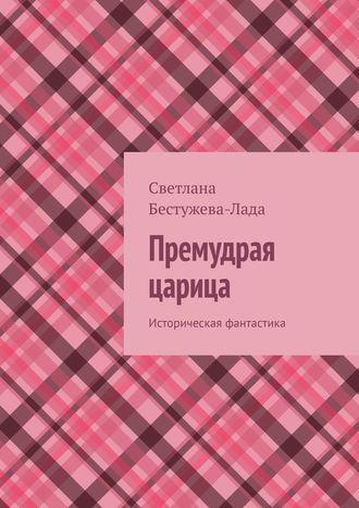 Светлана Бестужева-Лада, Премудрая царица. Историческая фантастика
