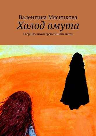 Валентина Мясникова, Холод омута. Сборник стихотворений. Книга пятая