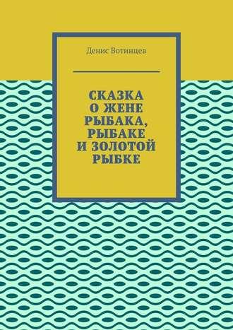 Денис Вотинцев, Сказка ожене рыбака, рыбаке изолотой рыбке