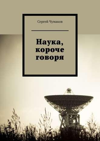 Сергей Чумаков, Наука, короче говоря