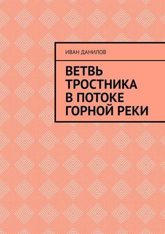 Иван Данилов, Ветвь тростника впотоке горнойреки