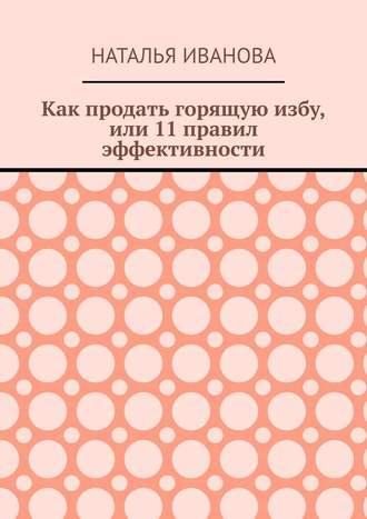 Наталья Иванова, Как продать горящуюизбу, или 11правил эффективности