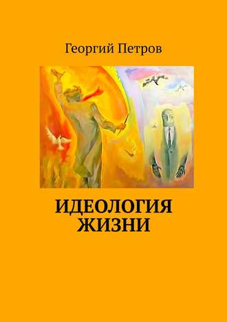 Георгий Петров, Идеология ЖИЗНИ иОтец Её–Бог