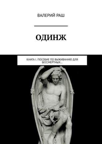 Валерий Раш, ОДИНЖ. Книга I. Пособие по выживанию для Бессмертных…