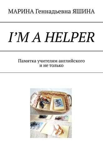 МАРИНА ЯШИНА, I'm aHelper. Памятка учителям английского инетолько