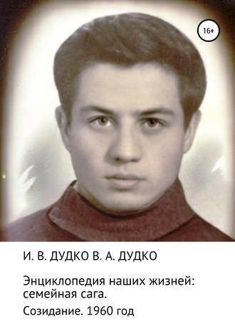 Виктор Дудко, Ираида Дудко, Энциклопедия наших жизней: семейная сага. Созидание. 1960 год