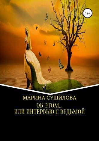 МАРИНА СУШИЛОВА, Об этом… или Интервью с ведьмой