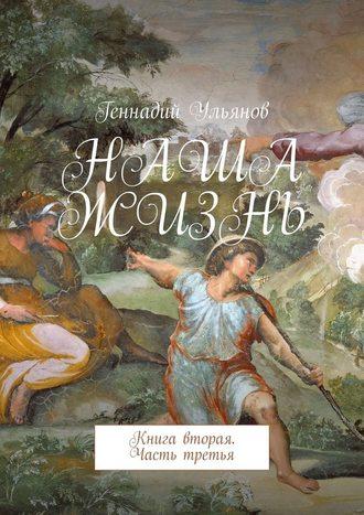 Геннадий Ульянов, Наша жизнь. Книга вторая. Часть третья