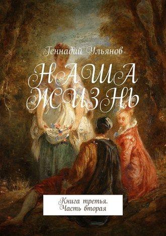 Геннадий Ульянов, Наша жизнь. Книга третья. Часть вторая