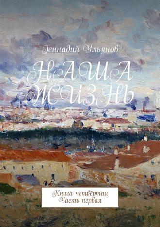 Геннадий Ульянов, Наша жизнь. Книга четвёртая. Часть первая