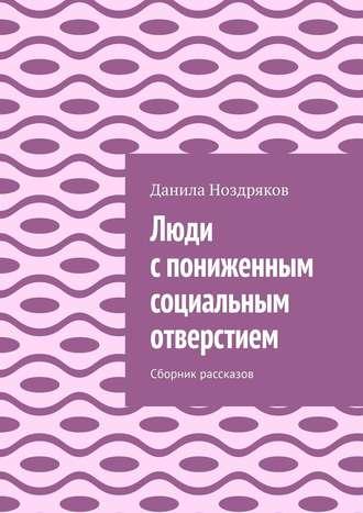 Данила Ноздряков, Люди спониженным социальным отверстием. Сборник рассказов
