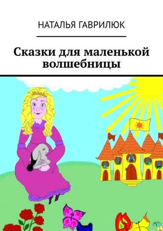 Наталья Гаврилюк, Сказки для маленькой волшебницы