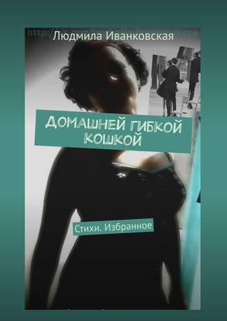 Людмила Иванковская, Домашней гибкой кошкой. Стихи. Избранное