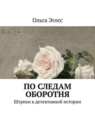 Ольга Эгосс, Последам оборотня. Штрихи кдетективной истории