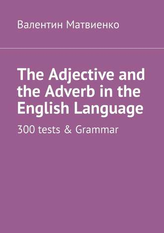 Валентин Матвиенко, The Adjective and the Adverb in the English Language. 300 tests & Grammar