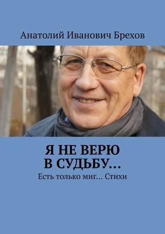 Анатолий Брехов, Я неверю всудьбу… Есть только миг… Стихи