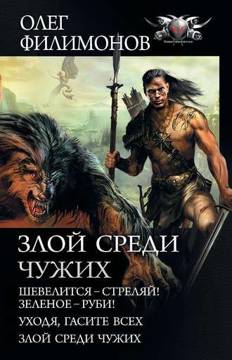 Олег Филимонов, Злой среди чужих: Шевелится – стреляй! Зеленое – руби! Уходя, гасите всех! Злой среди чужих