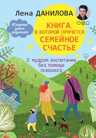 Лена Данилова, Книга, в которой прячется семейное счастье. О мудром воспитании без помощи психолога