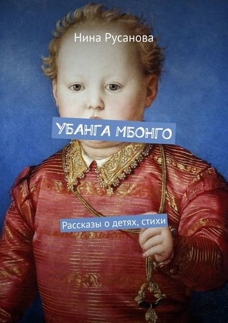 Нина Русанова, УБАНГА МБОНГО. Рассказы одетях, стихи
