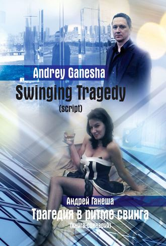 Andrew Ganesha (Андрей Ганеша), Swinging Tragedy (Трагедия вритме свинга). Script (Книга-сценарий)