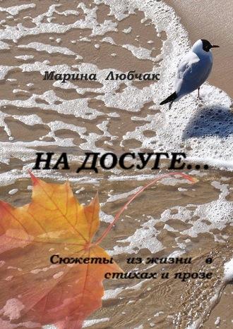 Марина Любчак, Надосуге… Сюжеты изжизни встихах ипрозе